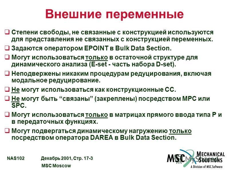 NAS102 Декабрь 2001, Стр. 17-3 MSC Moscow MSC Moscow Внешние переменные q Степени свободы, не связанные с конструкцией используются для представления не связанных с конструкцией переменных. q Задаются оператором EPOINT в Bulk Data Section. q Могут ис