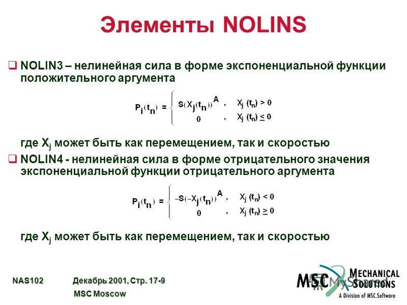 NAS102 Декабрь 2001, Стр. 17-9 MSC Moscow MSC Moscow Элементы NOLINS qNOLIN3 – нелинейная сила в форме экспоненциальной функции положительного аргумента где X j может быть как перемещением, так и скоростью qNOLIN4 - нелинейная сила в форме отрицатель