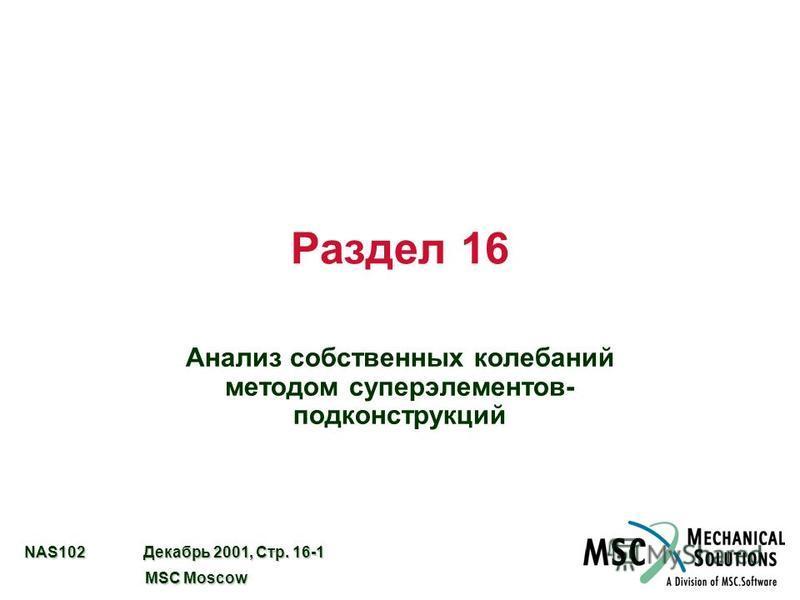 NAS102 Декабрь 2001, Стр. 16-1 MSC Moscow MSC Moscow Раздел 16 Анализ собственных колебаний методом суперэлементов- подконструкций