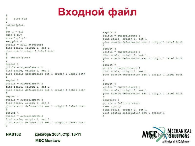NAS102 Декабрь 2001, Стр. 16-11 MSC Moscow MSC Moscow Входной файл seplot 5 ptitle = superelement 5 find scale, origin 1, set 1 plot static deformation set 1 origin 1 label both $ seplot 6 ptitle = superelement 6 find scale, origin 1, set 1 plot stat