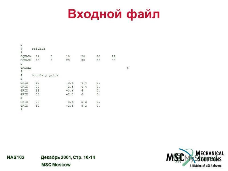 NAS102 Декабрь 2001, Стр. 16-14 MSC Moscow MSC Moscow Входной файл $ $ se3. blk $ CQUAD4 14 1 19 20 30 29 CQUAD4 15 1 29 30 36 35 $ GRDSET 6 $ $ boundary grids $ GRID 19 -3.6 4.4 0. GRID 20 -2.8 4.4 0. GRID 35 -3.6 6. 0. GRID 36 -2.8 6. 0. $ GRID 29