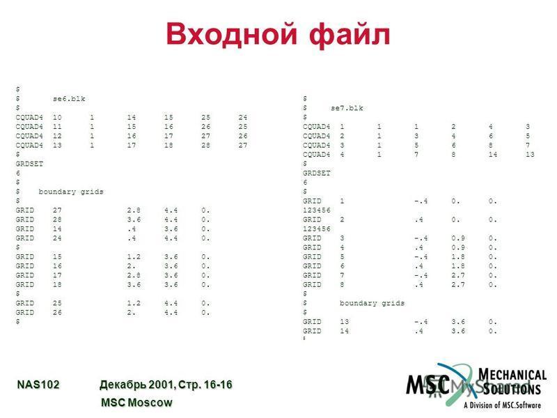 NAS102 Декабрь 2001, Стр. 16-16 MSC Moscow MSC Moscow Входной файл $ $ se6. blk $ CQUAD4 10 1 14 15 25 24 CQUAD4 11 1 15 16 26 25 CQUAD4 12 1 16 17 27 26 CQUAD4 13 1 17 18 28 27 $ GRDSET 6 $ $ boundary grids $ GRID 27 2.8 4.4 0. GRID 28 3.6 4.4 0. GR
