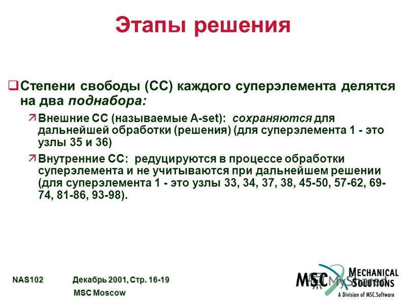 NAS102 Декабрь 2001, Стр. 16-19 MSC Moscow MSC Moscow Этапы решения q Степени свободы (СС) каждого супер элемента делятся на два поднабора: äВнешние СС (называемые A-set): сохраняются для дальнейшей обработки (решения) (для супер элемента 1 - это узл