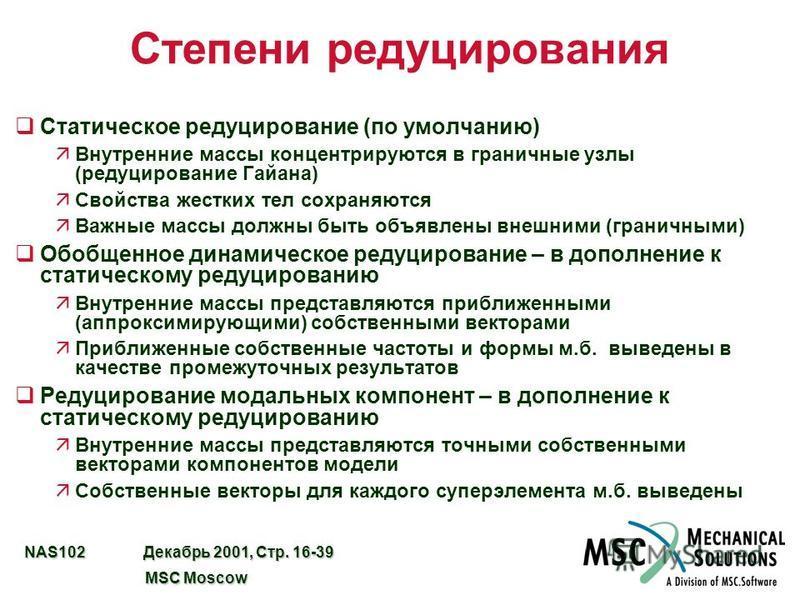 NAS102 Декабрь 2001, Стр. 16-39 MSC Moscow MSC Moscow Степени редуцирования q Статическое редуцирование (по умолчанию) äВнутренние массы концентрируются в граничные узлы (редуцирование Гайана) äСвойства жестких тел сохраняются äВажные массы должны бы