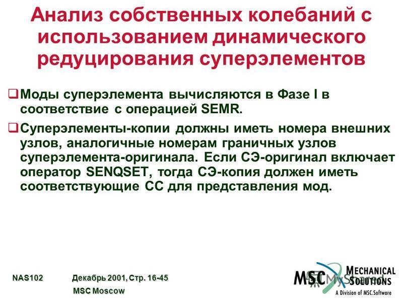 NAS102 Декабрь 2001, Стр. 16-45 MSC Moscow MSC Moscow Анализ собственных колебаний с использованием динамического редуцирования суперэлементов q Моды супер элемента вычисляются в Фазе I в соответствие с операцией SEMR. q Суперэлементы-копии должны им