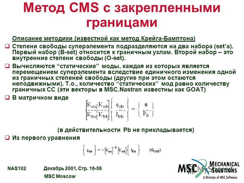 NAS102 Декабрь 2001, Стр. 16-56 MSC Moscow MSC Moscow Метод CMS с закрепленными границами Описание методики (известной как метод Крейга-Бамптона) q Степени свободы супер элемента подразделяются на два набора (setа). Первый набор (B-set) относится к г