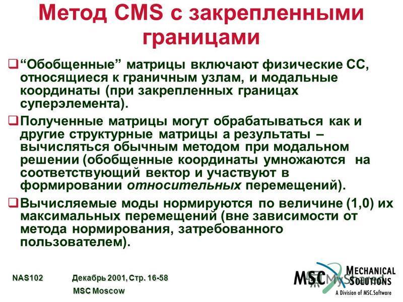 NAS102 Декабрь 2001, Стр. 16-58 MSC Moscow MSC Moscow Метод CMS с закрепленными границами q Обобщенные матрицы включают физические СС, относящиеся к граничным узлам, и модальные координаты (при закрепленных границах супер элемента). q Полученные матр