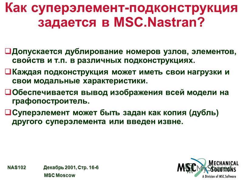 NAS102 Декабрь 2001, Стр. 16-6 MSC Moscow MSC Moscow Как суперэлемент-подконструкция задается в MSC.Nastran? q Допускается дублирование номеров узлов, элементов, свойств и т.п. в различных под конструкциях. q Каждая подконструкция может иметь свои на