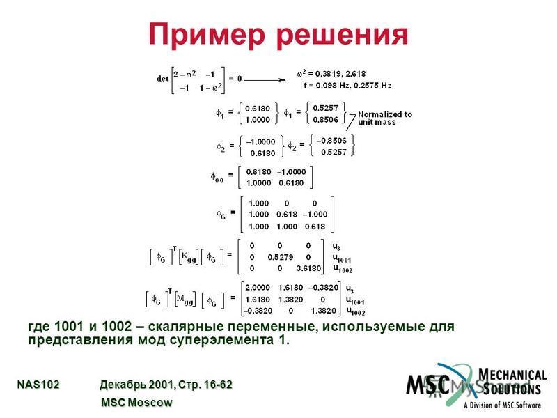 NAS102 Декабрь 2001, Стр. 16-62 MSC Moscow MSC Moscow Пример решения где 1001 и 1002 – скалярные переменные, используемые для представления мод супер элемента 1.