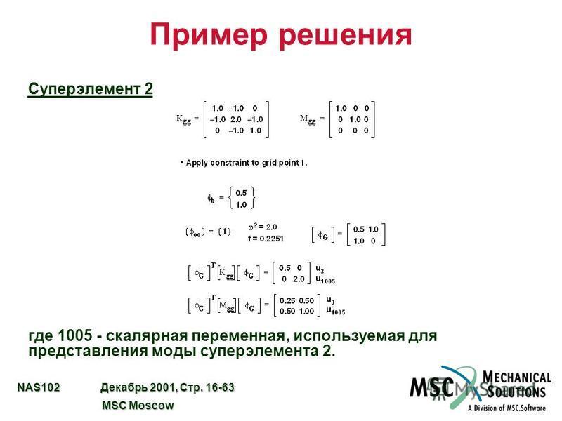 NAS102 Декабрь 2001, Стр. 16-63 MSC Moscow MSC Moscow Пример решения Суперэлемент 2 где 1005 - скалярная переменная, используемая для представления моды супер элемента 2.