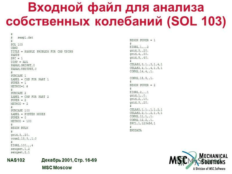 NAS102 Декабрь 2001, Стр. 16-69 MSC Moscow MSC Moscow Входной файл для анализа собственных колебаний (SOL 103) $ $ sesp1. dat $ SOL 103 CEND TITLE = SAMPLE PROBLEM FOR CMS USING PARTS SPC = 1 DISP = ALL PARAM,GRDPNT,0 PARAM,USETPRT,0 $ SUBCASE 1 LABE