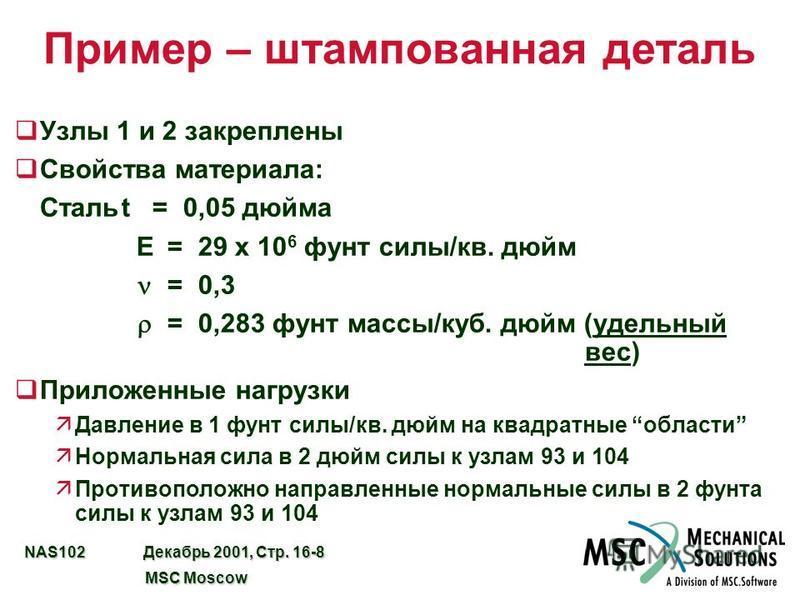 NAS102 Декабрь 2001, Стр. 16-8 MSC Moscow MSC Moscow Пример – штампованная деталь q Узлы 1 и 2 закреплены q Свойства материала: Стальt=0,05 дюйма E=29 x 10 6 фунт силы/кв. дюйм =0,3 =0,283 фунт массы/куб. дюйм (удельный вес) q Приложенные нагрузки äД