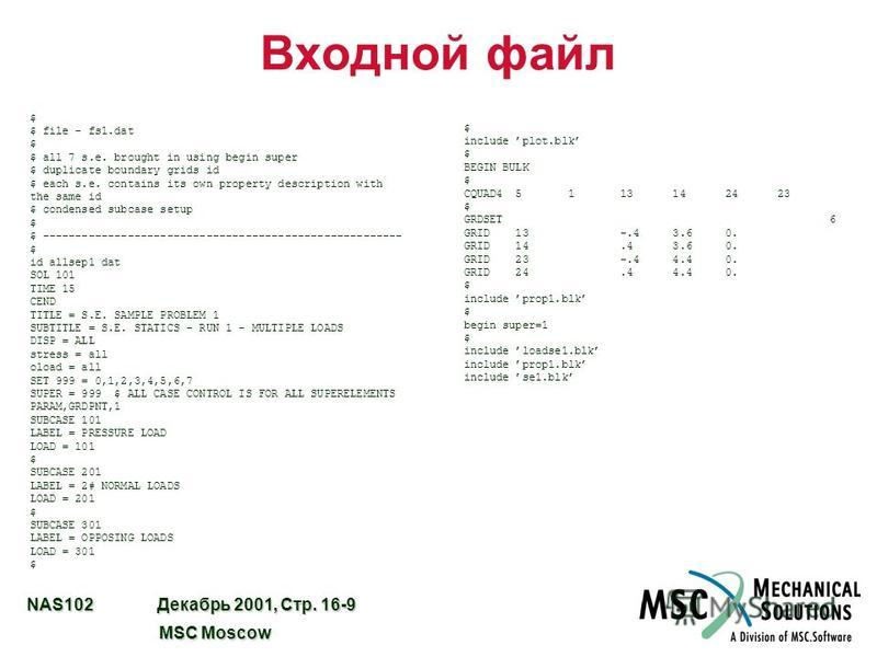 NAS102 Декабрь 2001, Стр. 16-9 MSC Moscow MSC Moscow Входной файл $ $ file - fs1. dat $ $ all 7 s.e. brought in using begin super $ duplicate boundary grids id $ each s.e. contains its own property description with the same id $ condensed subcase set