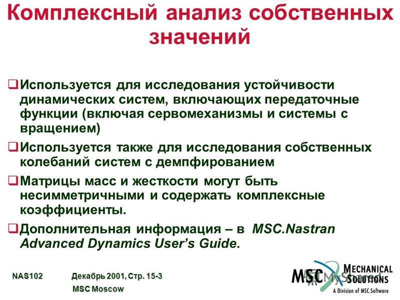 NAS102 Декабрь 2001, Стр. 15-3 MSC Moscow MSC Moscow Комплексный анализ собственных значений q Используется для исследования устойчивости динамических систем, включающих передаточные функции (включая сервомеханизмы и системы с вращением) q Использует