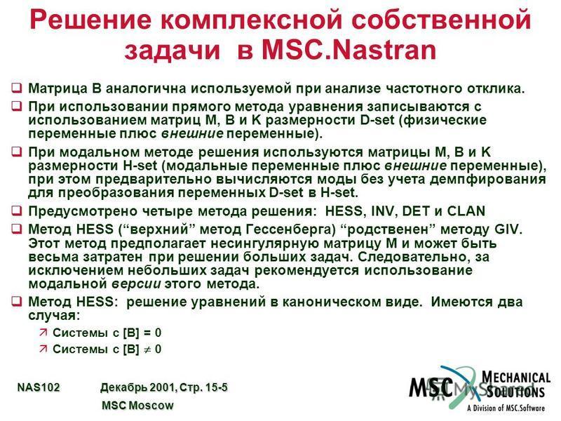 NAS102 Декабрь 2001, Стр. 15-5 MSC Moscow MSC Moscow Решение комплексной собственной задачи в MSC.Nastran q Матрица B аналогична используемой при анализе частотного отклика. q При использовании прямого метода уравнения записываются с использованием м