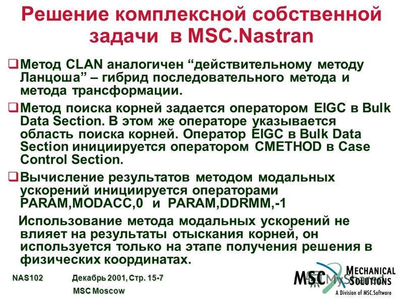 NAS102 Декабрь 2001, Стр. 15-7 MSC Moscow MSC Moscow Решение комплексной собственной задачи в MSC.Nastran Метод CLAN аналогичен действительному методу Ланцоша – гибрид последовательного метода и метода трансформации. q Метод поиска корней задается оп