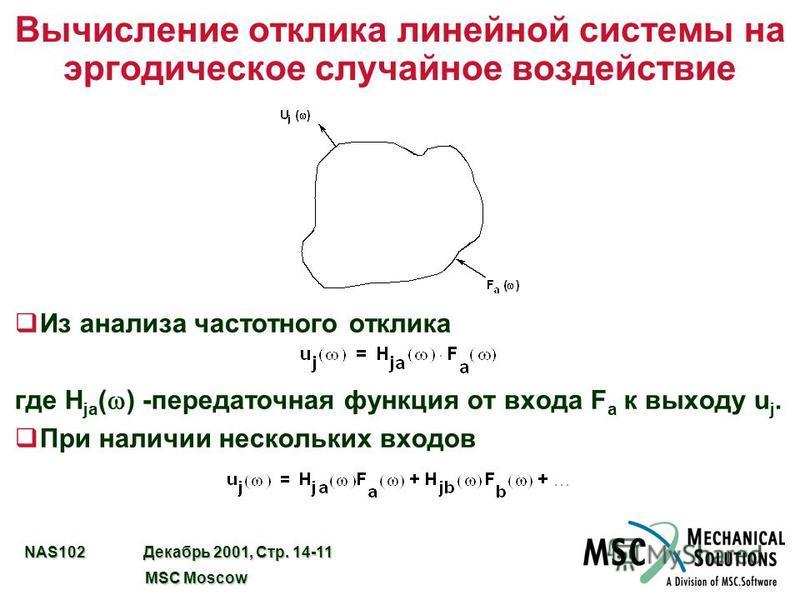 NAS102 Декабрь 2001, Стр. 14-11 MSC Moscow MSC Moscow Вычисление отклика линейной системы на эргодическое случайное воздействие q Из анализа частотного отклика где H ja ( ) -передаточная функция от входа F a к выходу u j. q При наличии нескольких вхо