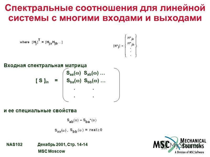 NAS102 Декабрь 2001, Стр. 14-14 MSC Moscow MSC Moscow Спектральные соотношения для линейной системы с многими входами и выходами Входная спектральная матрица S aa ( ) S ab ( ) … [ S ] in = S ba ( ) S bb ( ) ….. и ее специальные свойства