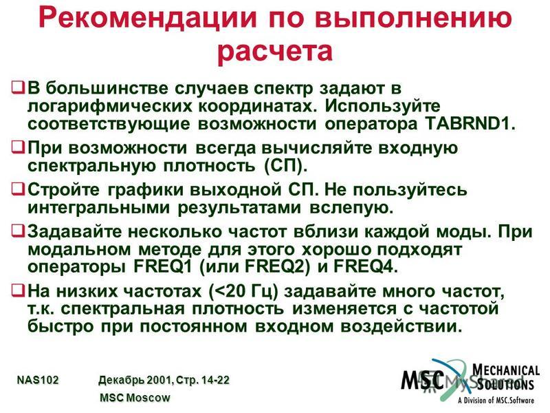 NAS102 Декабрь 2001, Стр. 14-22 MSC Moscow MSC Moscow Рекомендации по выполнению расчета qВ большинстве случаев спектр задают в логарифмических координатах. Используйте соответствующие возможности оператора TABRND1. q При возможности всегда вычисляйт