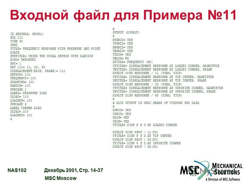 NAS102 Декабрь 2001, Стр. 14-37 MSC Moscow MSC Moscow Входной файл для Примера 11 ID SEMINAR, PROB11 SOL 111 TIME 30 CEND TITLE= FREQUENCY RESPONSE WITH PRESSURE AND POINT LOADS SUBTITLE= USING THE MODAL METHOD WITH LANCZOS ECHO= UNSORTED SPC= 1 SET