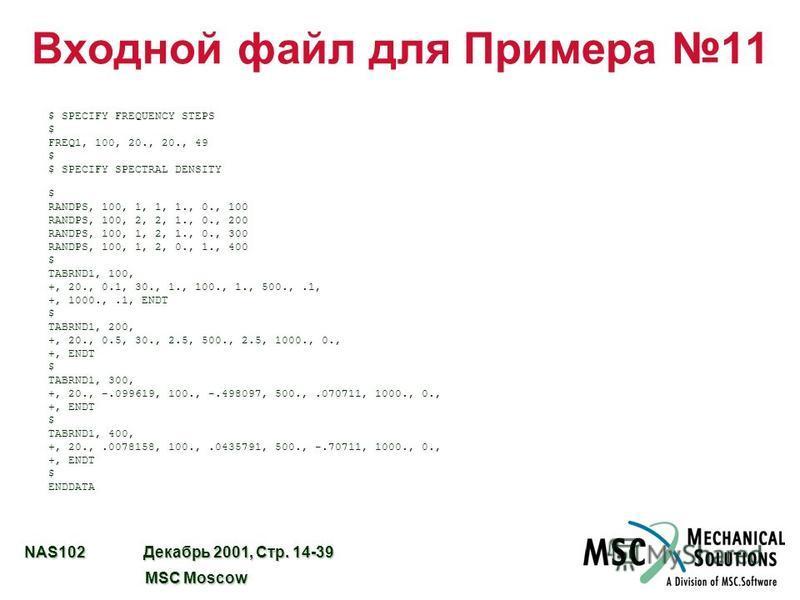 NAS102 Декабрь 2001, Стр. 14-39 MSC Moscow MSC Moscow Входной файл для Примера 11 $ SPECIFY FREQUENCY STEPS $ FREQ1, 100, 20., 20., 49 $ $ SPECIFY SPECTRAL DENSITY $ RANDPS, 100, 1, 1, 1., 0., 100 RANDPS, 100, 2, 2, 1., 0., 200 RANDPS, 100, 1, 2, 1.,