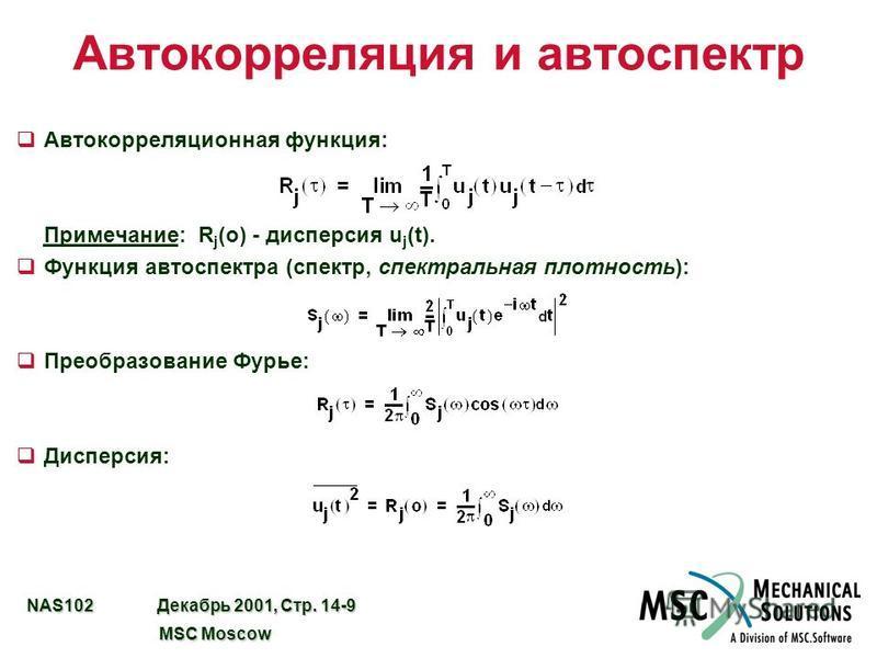 NAS102 Декабрь 2001, Стр. 14-9 MSC Moscow MSC Moscow Автокорреляция и автоспектр q Автокорреляционная функция: Примечание: R j (o) - дисперсия u j (t). q Функция авто спектра (спектр, спектральная плотность): q Преобразование Фурье: q Дисперсия: