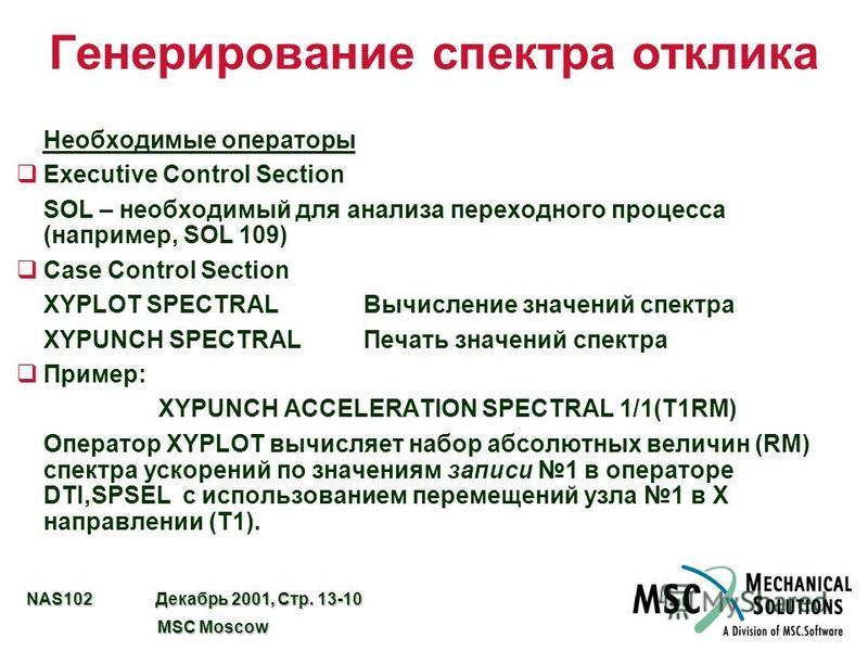 NAS102 Декабрь 2001, Стр. 13-10 MSC Moscow MSC Moscow Генерирование спектра отклика Необходимые операторы qExecutive Control Section SOL – необходимый для анализа переходного процесса (например, SOL 109) qCase Control Section XYPLOT SPECTRALВычислени
