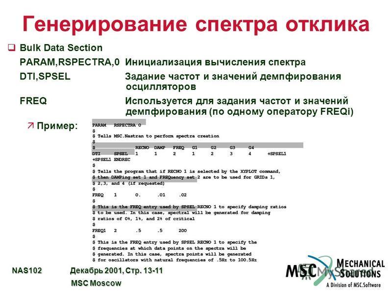 NAS102 Декабрь 2001, Стр. 13-11 MSC Moscow MSC Moscow Генерирование спектра отклика qBulk Data Section PARAM,RSPECTRA,0Инициализация вычисления спектра DTI,SPSELЗадание частот и значений демпфирования осцилляторов FREQИспользуется для задания частот