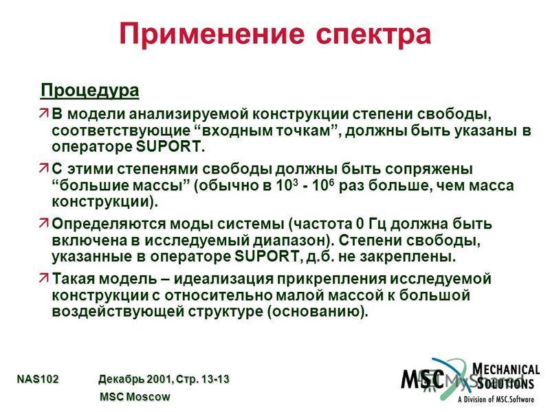NAS102 Декабрь 2001, Стр. 13-13 MSC Moscow MSC Moscow Применение спектра Процедура äВ модели анализируемой конструкции степени свободы, соответствующие входным точкам, должны быть указаны в операторе SUPORT. äС этими степенями свободы должны быть соп