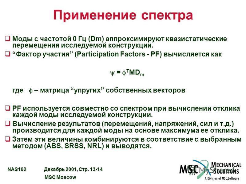 NAS102 Декабрь 2001, Стр. 13-14 MSC Moscow MSC Moscow Применение спектра q Моды с частотой 0 Гц (Dm) аппроксимируют квазистатические перемещения исследуемой конструкции. q Фактор участия (Participation Factors - PF) вычисляется как = T MD m где – мат