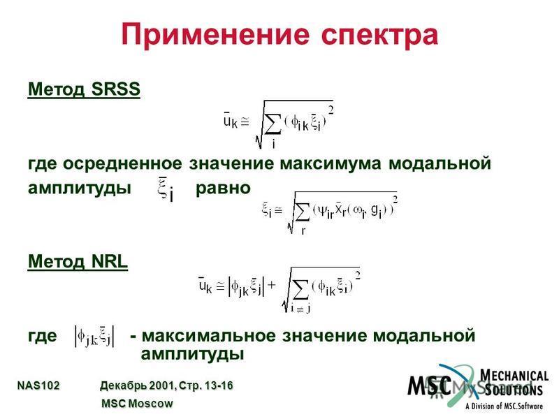 NAS102 Декабрь 2001, Стр. 13-16 MSC Moscow MSC Moscow Применение спектра Метод SRSS где осредненное значение максимума модальной амплитуды равно Метод NRL где - максимальное значение модальной амплитуды