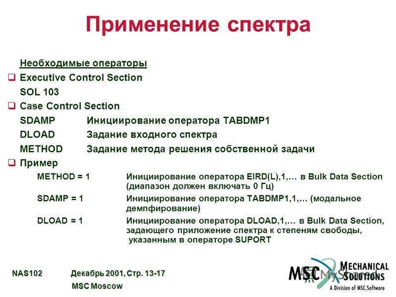 NAS102 Декабрь 2001, Стр. 13-17 MSC Moscow MSC Moscow Применение спектра Необходимые операторы qExecutive Control Section SOL 103 qCase Control Section SDAMPИнициирование оператора TABDMP1 DLOADЗадание входного спектра METHODЗадание метода решения со