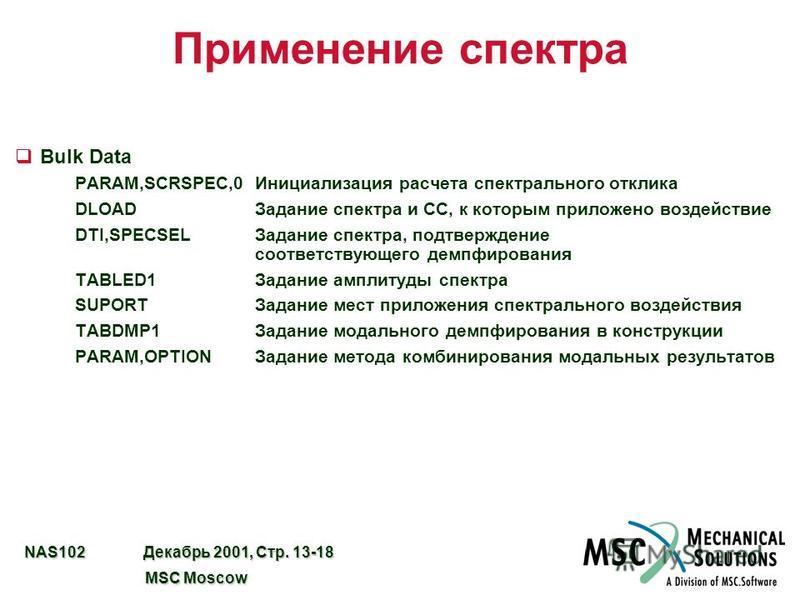NAS102 Декабрь 2001, Стр. 13-18 MSC Moscow MSC Moscow Применение спектра qBulk Data PARAM,SCRSPEC,0Инициализация расчета спектрального отклика DLOADЗадание спектра и СС, к которым приложено воздействие DTI,SPECSELЗадание спектра, подтверждение соотве