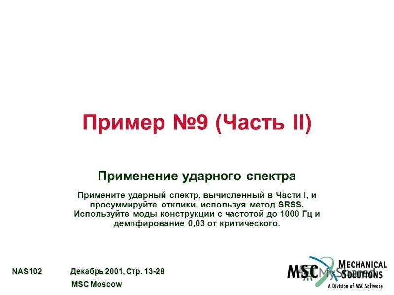 NAS102 Декабрь 2001, Стр. 13-28 MSC Moscow MSC Moscow Пример 9 (Часть II) Применение ударного спектра Примените ударный спектр, вычисленный в Части I, и просуммируйте отклики, используя метод SRSS. Используйте моды конструкции с частотой до 1000 Гц и