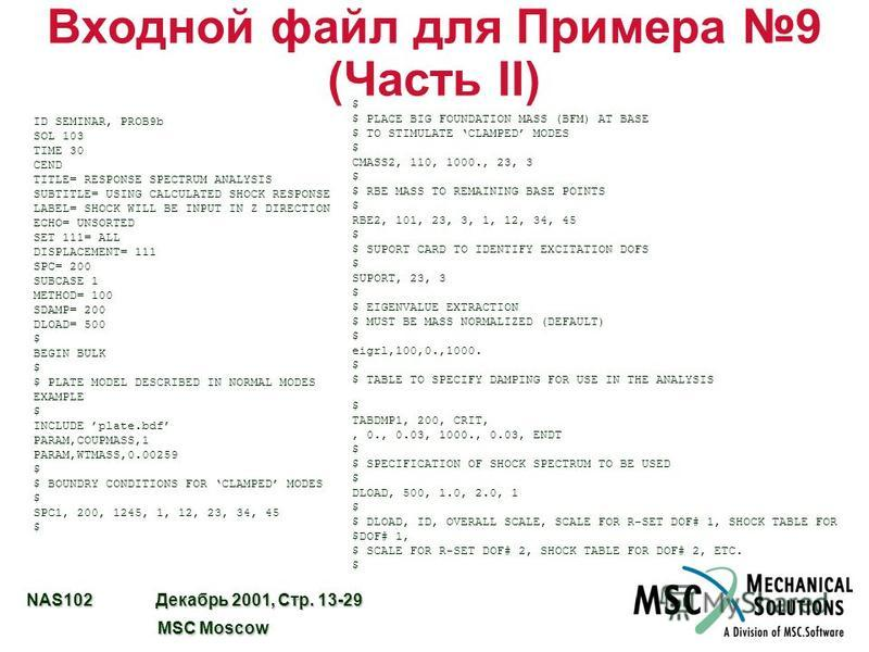 NAS102 Декабрь 2001, Стр. 13-29 MSC Moscow MSC Moscow Входной файл для Примера 9 (Часть II) ID SEMINAR, PROB9b SOL 103 TIME 30 CEND TITLE= RESPONSE SPECTRUM ANALYSIS SUBTITLE= USING CALCULATED SHOCK RESPONSE LABEL= SHOCK WILL BE INPUT IN Z DIRECTION