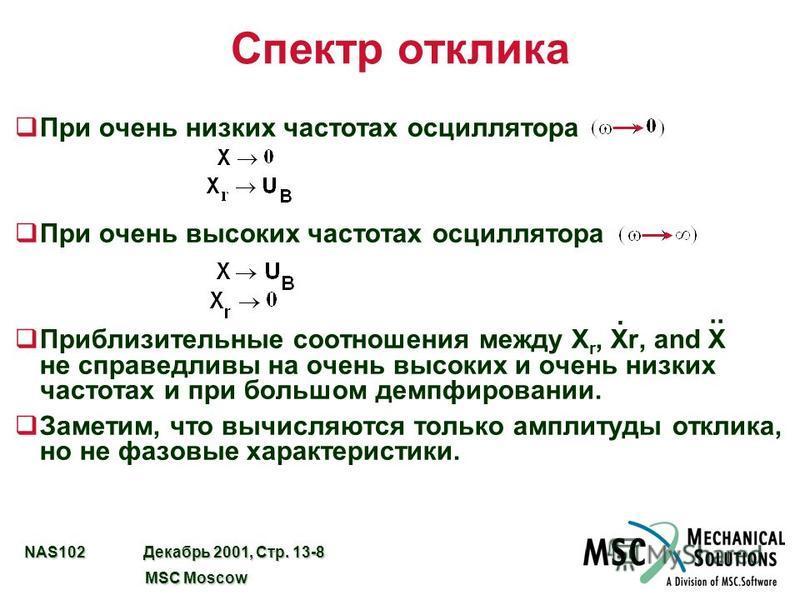 NAS102 Декабрь 2001, Стр. 13-8 MSC Moscow MSC Moscow Спектр отклика q При очень низких частотах осциллятора q При очень высоких частотах осциллятора q Приблизительные соотношения между X r, Xr, and X не справедливы на очень высоких и очень низких час
