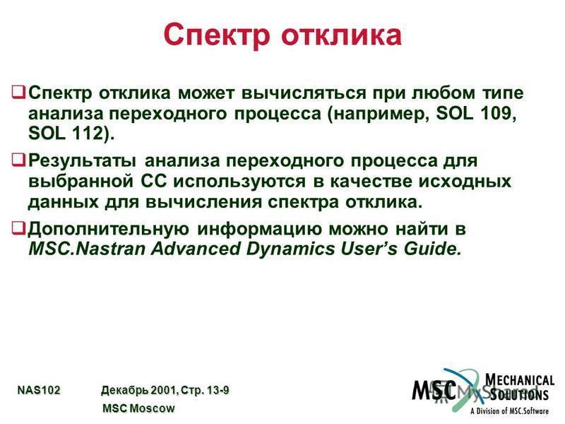 NAS102 Декабрь 2001, Стр. 13-9 MSC Moscow MSC Moscow Спектр отклика q Спектр отклика может вычисляться при любом типе анализа переходного процесса (например, SOL 109, SOL 112). q Результаты анализа переходного процесса для выбранной СС используются в