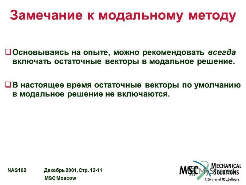 NAS102 Декабрь 2001, Стр. 12-11 MSC Moscow MSC Moscow Замечание к модальному методу q Основываясь на опыте, можно рекомендовать всегда включать остаточные векторы в модальное решение. qВ настоящее время остаточные векторы по умолчанию в модальное реш