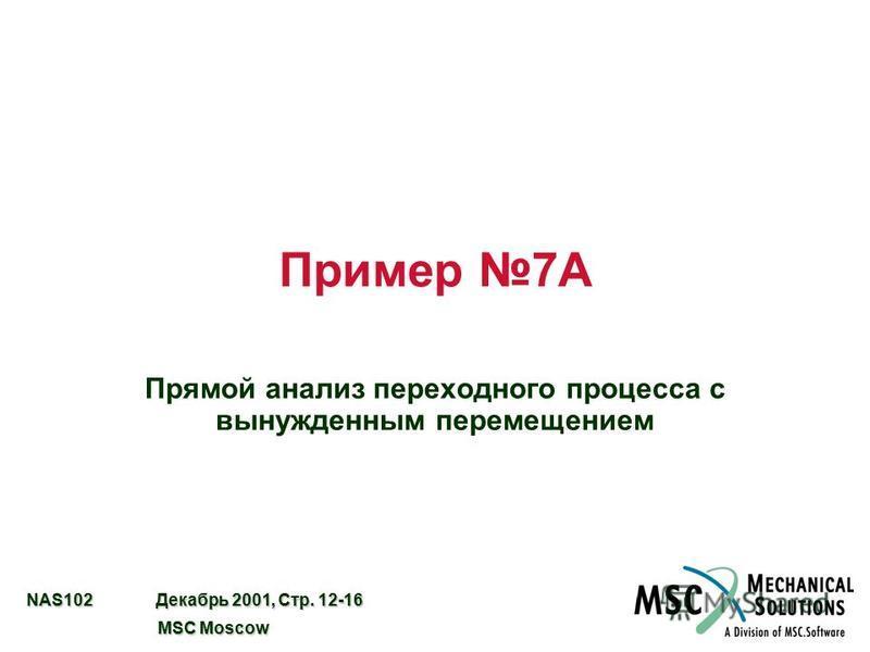 NAS102 Декабрь 2001, Стр. 12-16 MSC Moscow MSC Moscow Пример 7A Прямой анализ переходного процесса с вынужденным перемещением