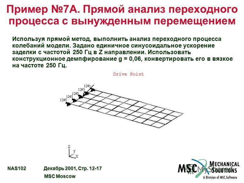 NAS102 Декабрь 2001, Стр. 12-17 MSC Moscow MSC Moscow Пример 7A. Прямой анализ переходного процесса с вынужденным перемещением Используя прямой метод, выполнить анализ переходного процесса колебаний модели. Задано единичное синусоидальное ускорение з