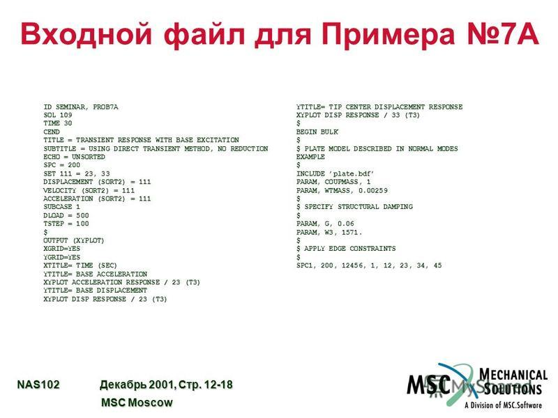 NAS102 Декабрь 2001, Стр. 12-18 MSC Moscow MSC Moscow Входной файл для Примера 7A ID SEMINAR, PROB7A SOL 109 TIME 30 CEND TITLE = TRANSIENT RESPONSE WITH BASE EXCITATION SUBTITLE = USING DIRECT TRANSIENT METHOD, NO REDUCTION ECHO = UNSORTED SPC = 200