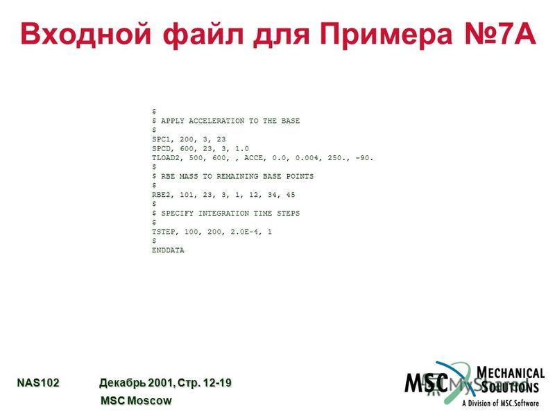 NAS102 Декабрь 2001, Стр. 12-19 MSC Moscow MSC Moscow Входной файл для Примера 7A $ $ APPLY ACCELERATION TO THE BASE $ SPC1, 200, 3, 23 SPCD, 600, 23, 3, 1.0 TLOAD2, 500, 600,, ACCE, 0.0, 0.004, 250., -90. $ $ RBE MASS TO REMAINING BASE POINTS $ RBE2