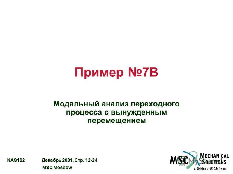 NAS102 Декабрь 2001, Стр. 12-24 MSC Moscow MSC Moscow Пример 7B Модальный анализ переходного процесса с вынужденным перемещением