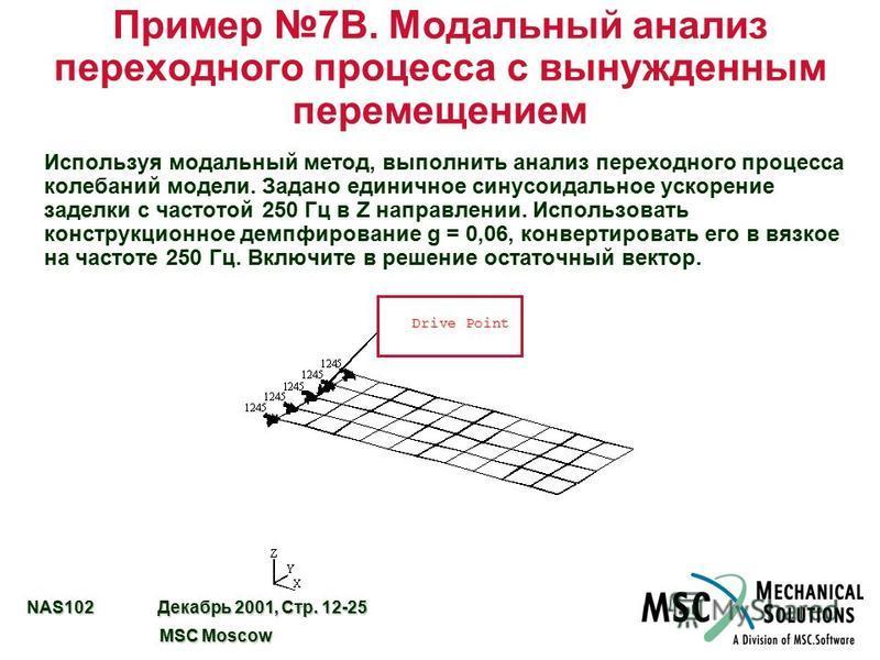 NAS102 Декабрь 2001, Стр. 12-25 MSC Moscow MSC Moscow Пример 7B. Модальный анализ переходного процесса с вынужденным перемещением Используя модальный метод, выполнить анализ переходного процесса колебаний модели. Задано единичное синусоидальное ускор