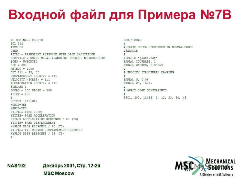 NAS102 Декабрь 2001, Стр. 12-26 MSC Moscow MSC Moscow Входной файл для Примера 7B ID SEMINAR, PROB7B SOL 112 TIME 30 CEND TITLE = TRANSIENT RESPONSE WITH BASE EXCITATION SUBTITLE = USING MODAL TRANSIENT METHOD, NO REDUCTION ECHO = UNSORTED SPC = 200