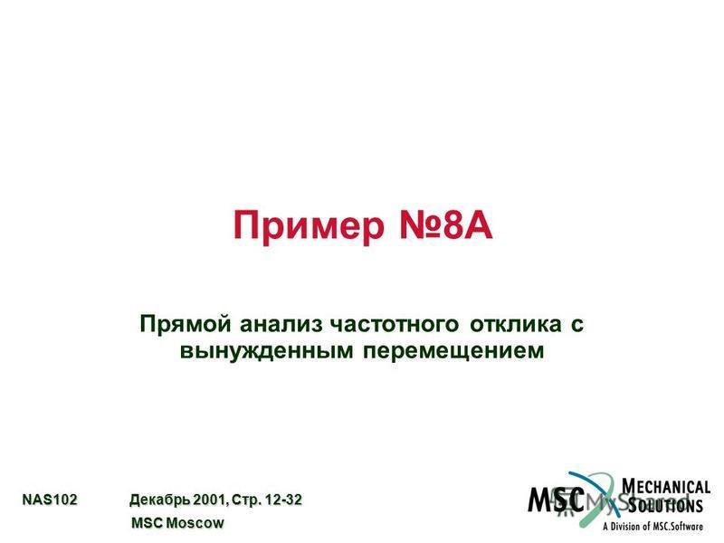 NAS102 Декабрь 2001, Стр. 12-32 MSC Moscow MSC Moscow Пример 8A Прямой анализ частотного отклика с вынужденным перемещением