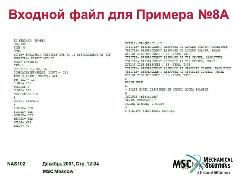 NAS102 Декабрь 2001, Стр. 12-34 MSC Moscow MSC Moscow Входной файл для Примера 8A ID SEMINAR, PROB8A SOL 108 TIME 30 CEND TITLE= FREQUENCY RESPONSE DUE TO.1 DISPLACEMENT AT TIP SUBTITLE= DIRECT METHOD ECHO= UNSORTED SPC= 1 SET 111= 11, 33, 55 DISPLAC