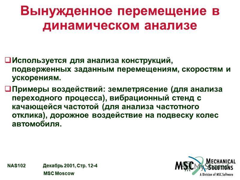 NAS102 Декабрь 2001, Стр. 12-4 MSC Moscow MSC Moscow Вынужденное перемещение в динамическом анализе q Используется для анализа конструкций, подверженных заданным перемещениям, скоростям и ускорениям. q Примеры воздействий: землетрясение (для анализа