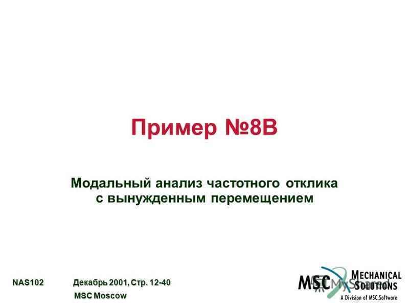 NAS102 Декабрь 2001, Стр. 12-40 MSC Moscow MSC Moscow Пример 8B Модальный анализ частотного отклика с вынужденным перемещением