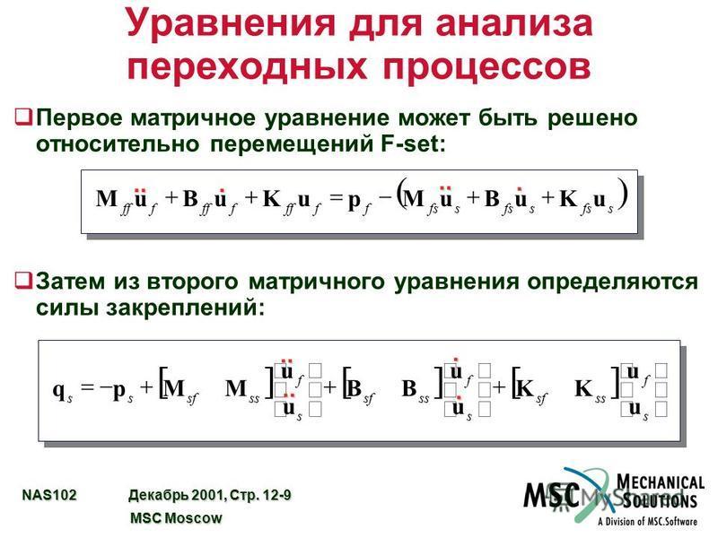 NAS102 Декабрь 2001, Стр. 12-9 MSC Moscow MSC Moscow Уравнения для анализа переходных процессов q Первое матричное уравнение может быть решено относительно перемещений F-set: q Затем из второго матричного уравнения определяются силы закреплений: sfss